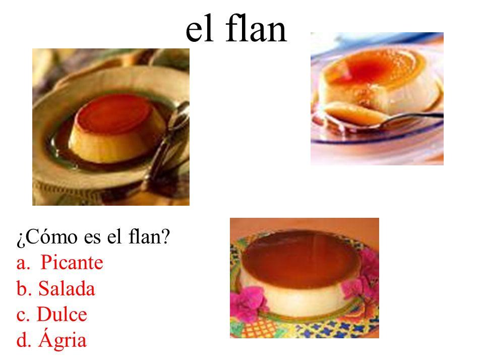 el flan ¿Cómo es el flan? a.Picante b. Salada c. Dulce d. Ágria