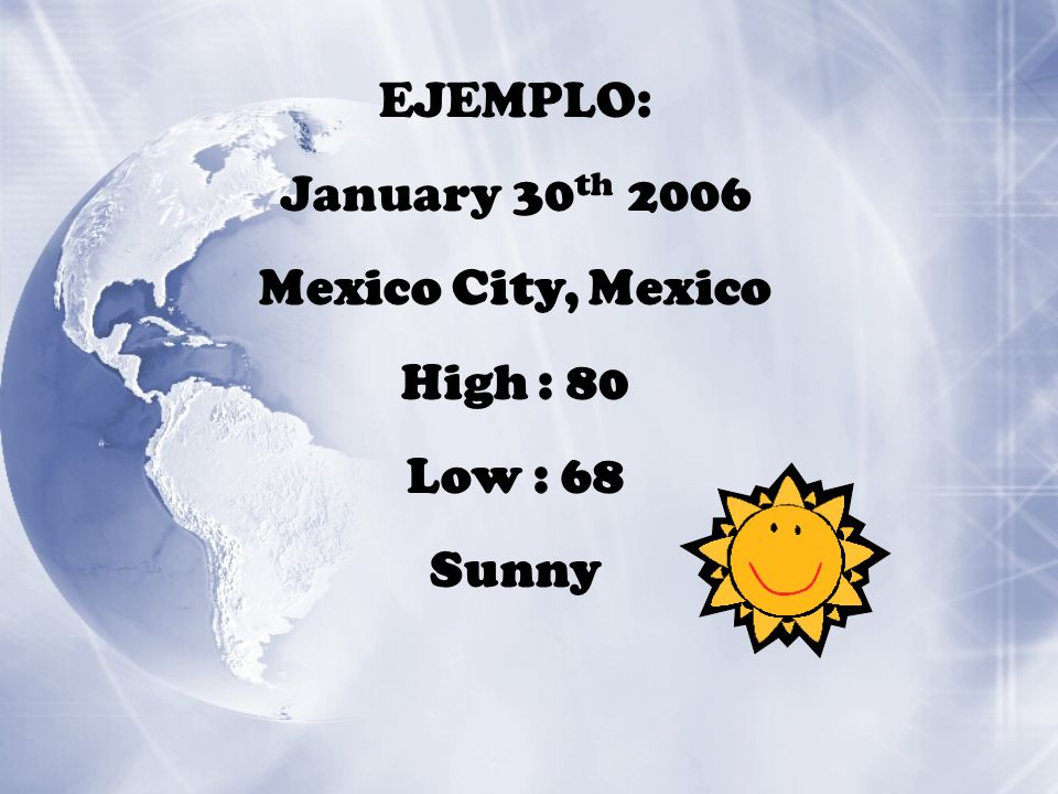 EJEMPLO: January 30 th 2006 Mexico City, Mexico High : 80 Low : 68 Sunny