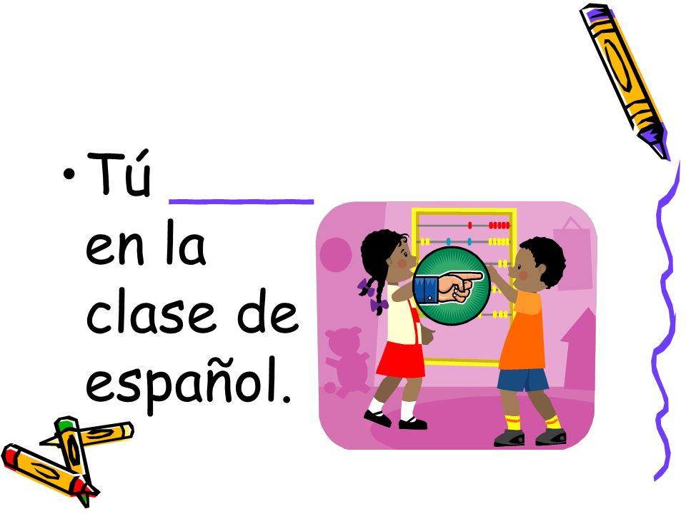 Tú ____ en la clase de español.