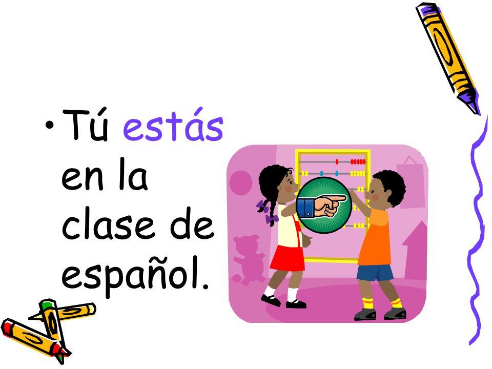 Tú estás en la clase de español.