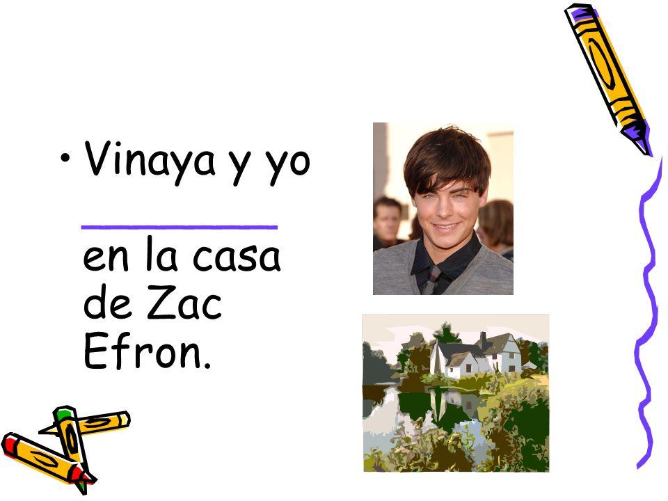 Vinaya y yo _______ en la casa de Zac Efron.