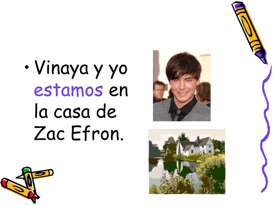 Vinaya y yo estamos en la casa de Zac Efron.