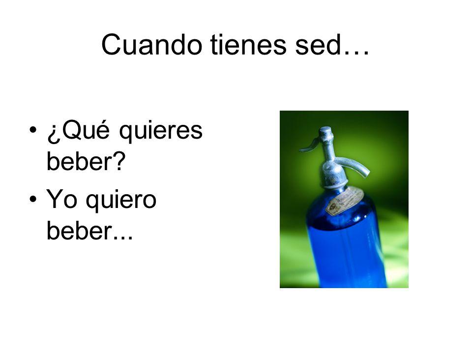 Cuando tienes sed… ¿Qué quieres beber? Yo quiero beber...