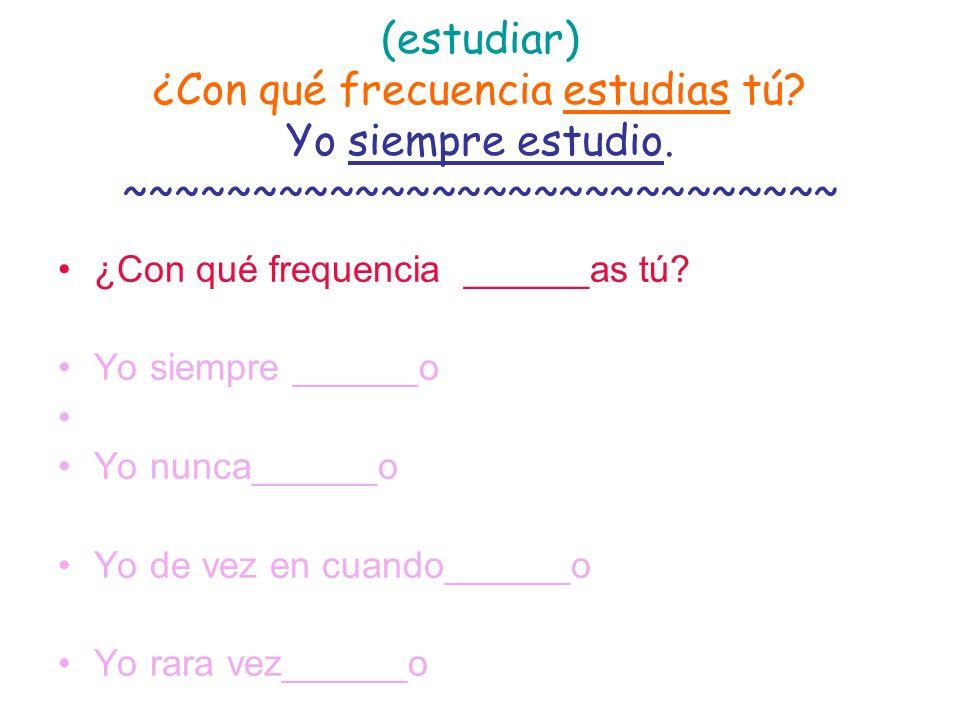 (estudiar) ¿Con qué frecuencia estudias tú? Yo siempre estudio. ~~~~~~~~~~~~~~~~~~~~~~~~~~~~ ¿Con qué frequencia ______as tú? Yo siempre ______o Yo nu