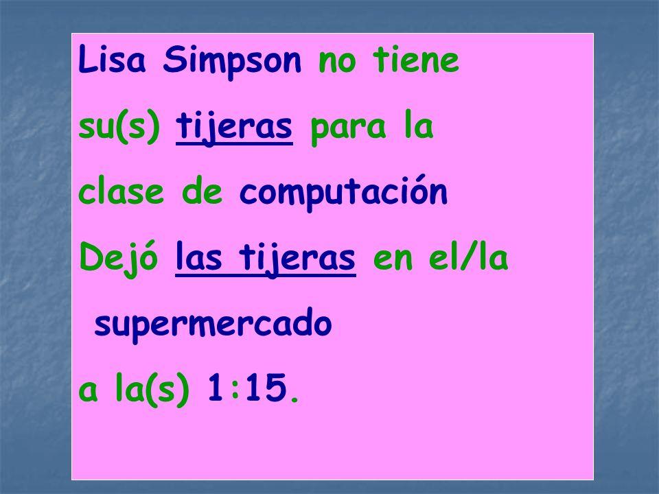 Lisa Simpson no tiene su(s) tijeras para la clase de computación Dejó las tijeras en el/la supermercado a la(s) 1:15.
