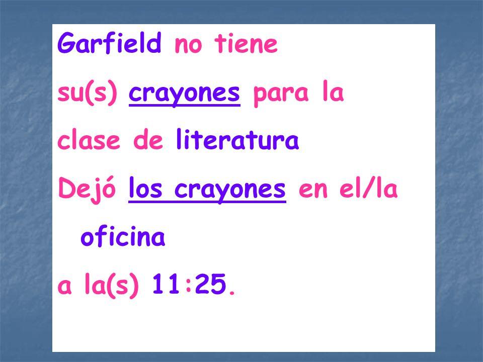 Garfield no tiene su(s) crayones para la clase de literatura Dejó los crayones en el/la oficina a la(s) 11:25.