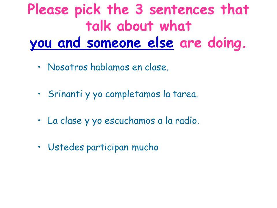 Please pick the 3 sentences that talk about what you and someone else are doing. Nosotros hablamos en clase. Srinanti y yo completamos la tarea. La cl