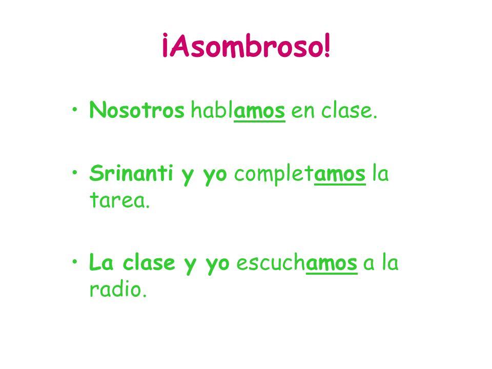 ¡Asombroso! Nosotros hablamos en clase. Srinanti y yo completamos la tarea. La clase y yo escuchamos a la radio.