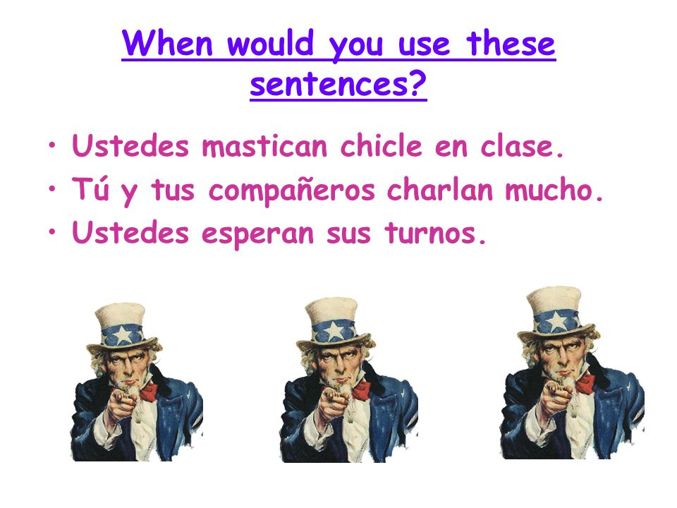 When would you use these sentences? Ustedes mastican chicle en clase. Tú y tus compañeros charlan mucho. Ustedes esperan sus turnos.