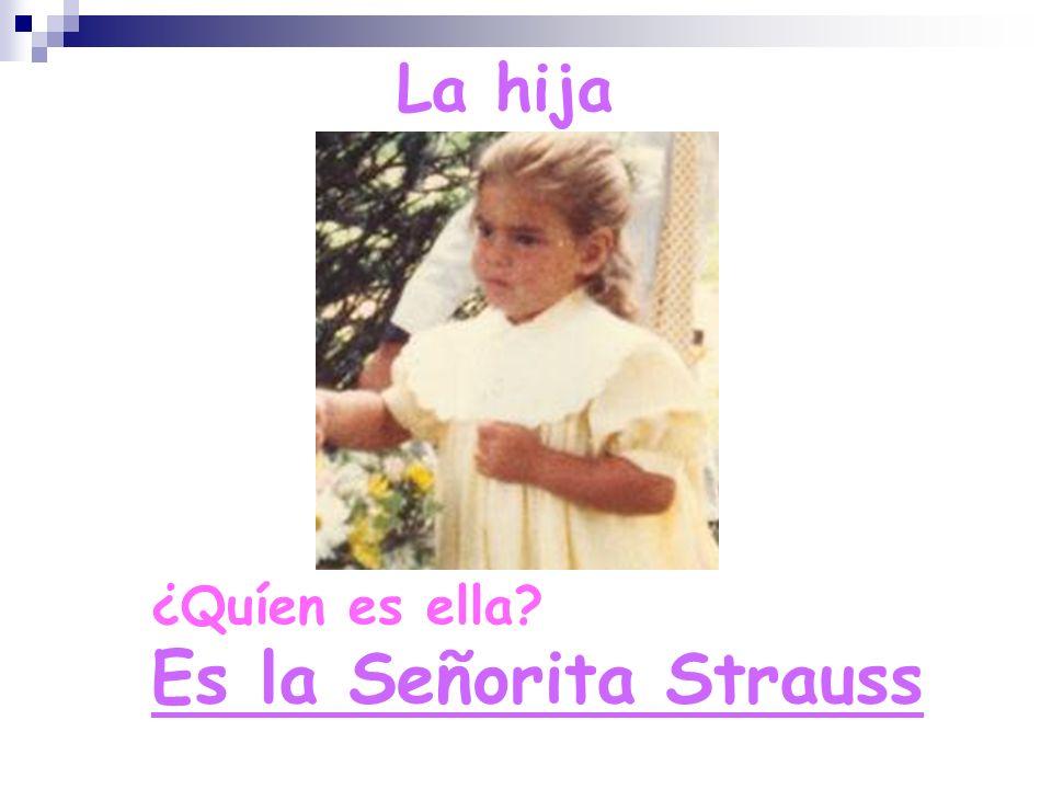 ¿Quíen es ella? Es la Señorita Strauss La hija