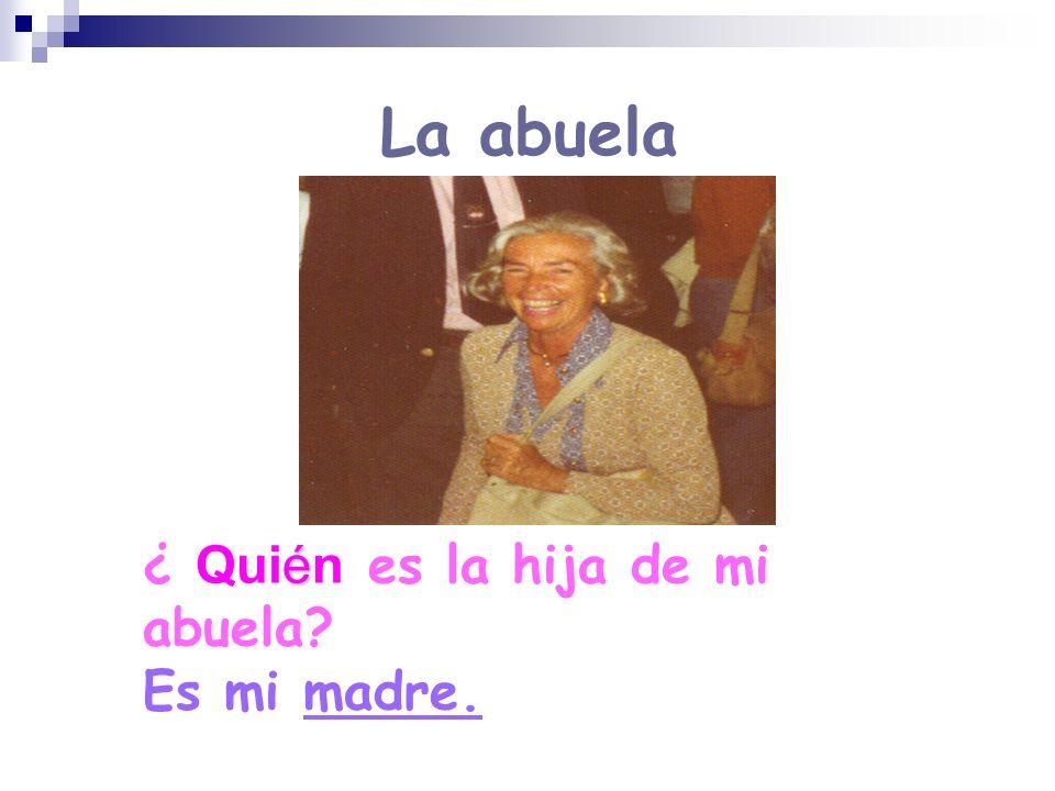 La abuela é ¿ Quién es la hija de mi abuela? Es mi madre.