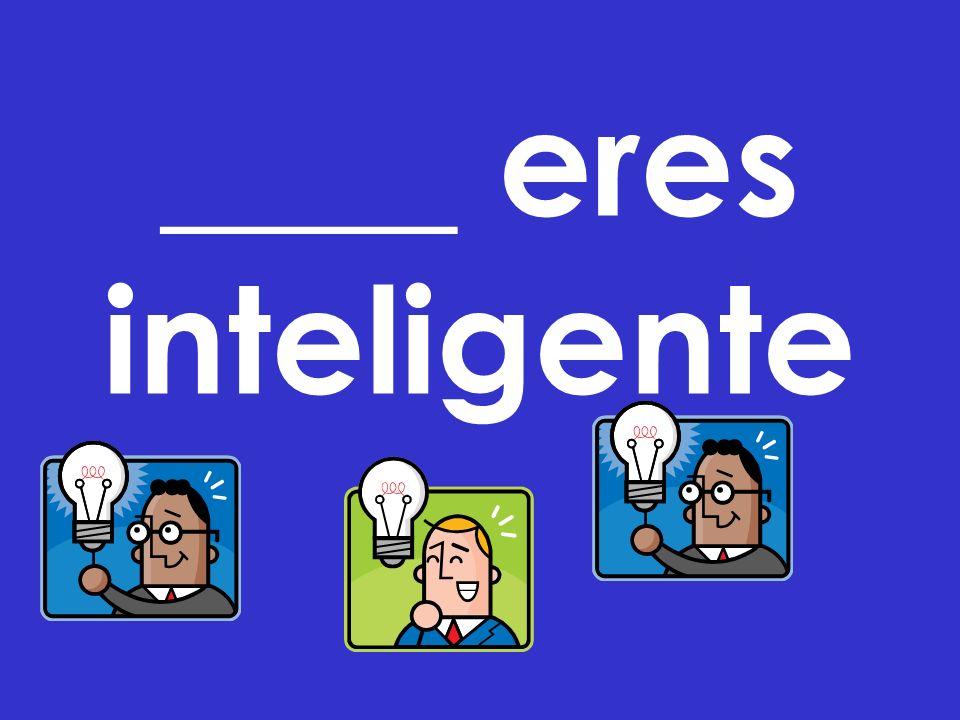 ____ eres inteligente