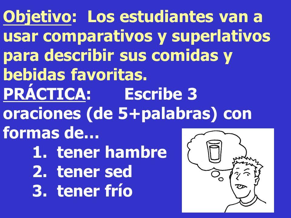 1 Objetivo: Los estudiantes van a usar comparativos y superlativos para describir sus comidas y bebidas favoritas. PRÁCTICA: Escribe 3 oraciones (de 5