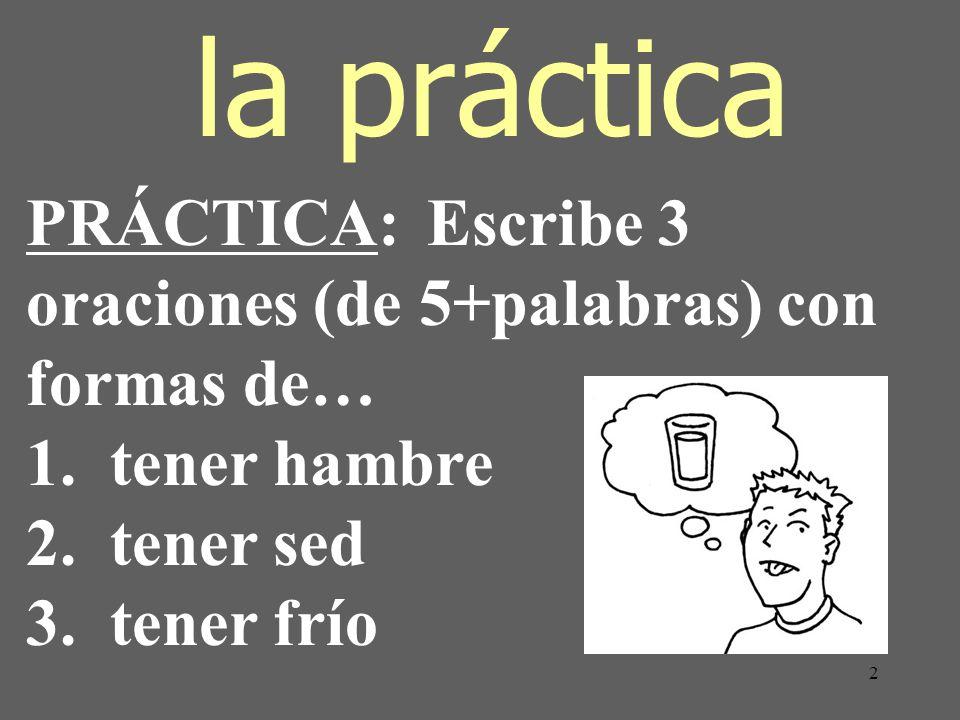 2 la práctica PRÁCTICA: Escribe 3 oraciones (de 5+palabras) con formas de… 1. tener hambre 2. tener sed 3. tener frío