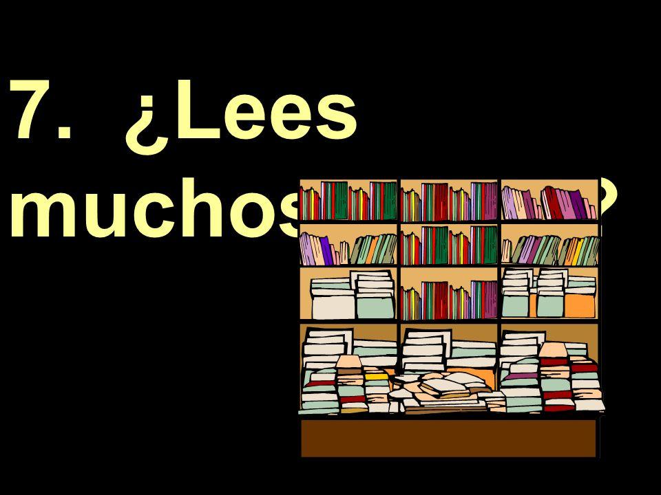 7. ¿Lees muchos libros?