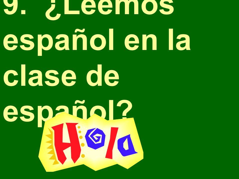 9. ¿Leemos español en la clase de español?