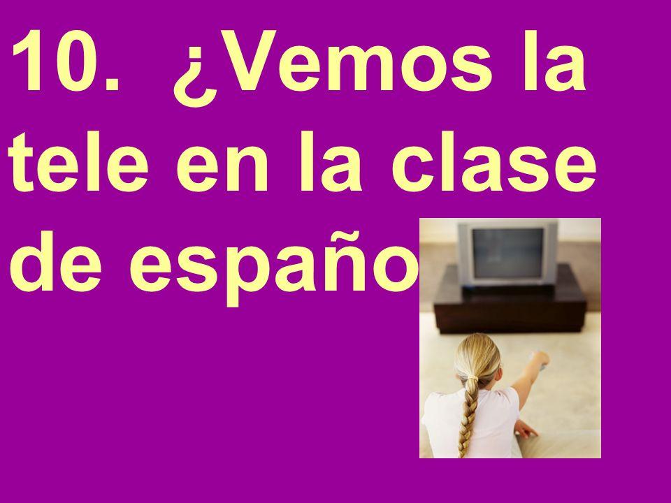 10. ¿Vemos la tele en la clase de español?
