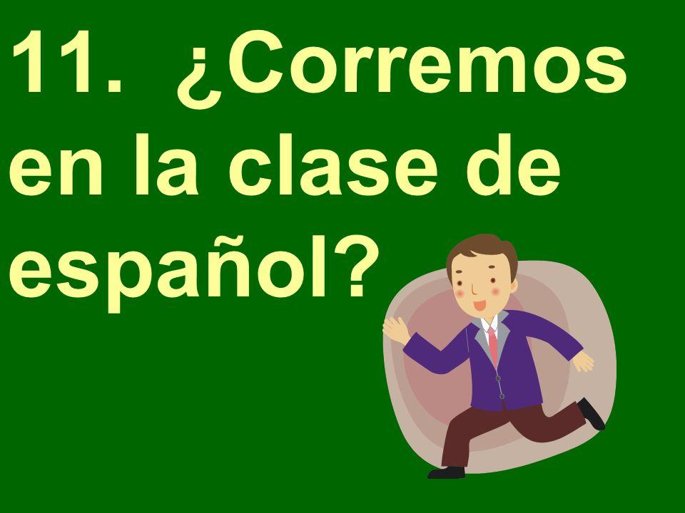 11. ¿Corremos en la clase de español