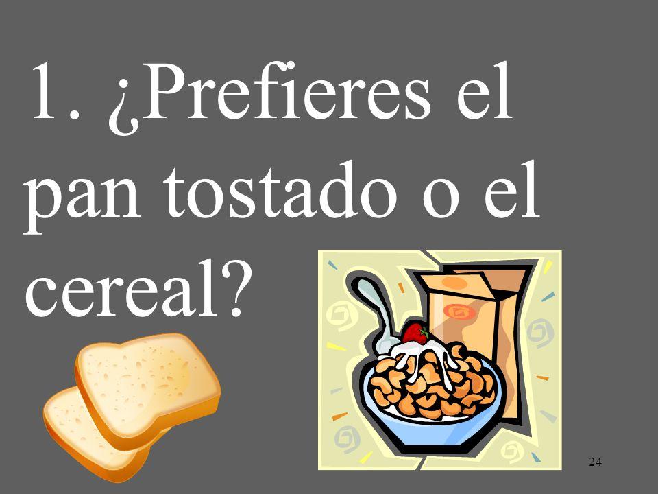 24 1. ¿Prefieres el pan tostado o el cereal?