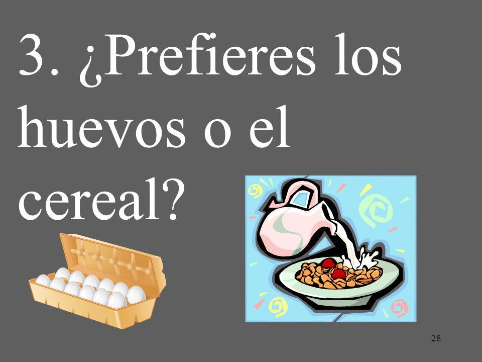 28 3. ¿Prefieres los huevos o el cereal?