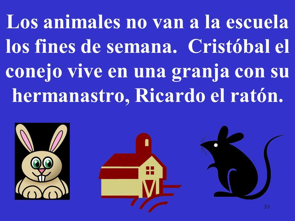 33 Los animales no van a la escuela los fines de semana. Cristóbal el conejo vive en una granja con su hermanastro, Ricardo el ratón.