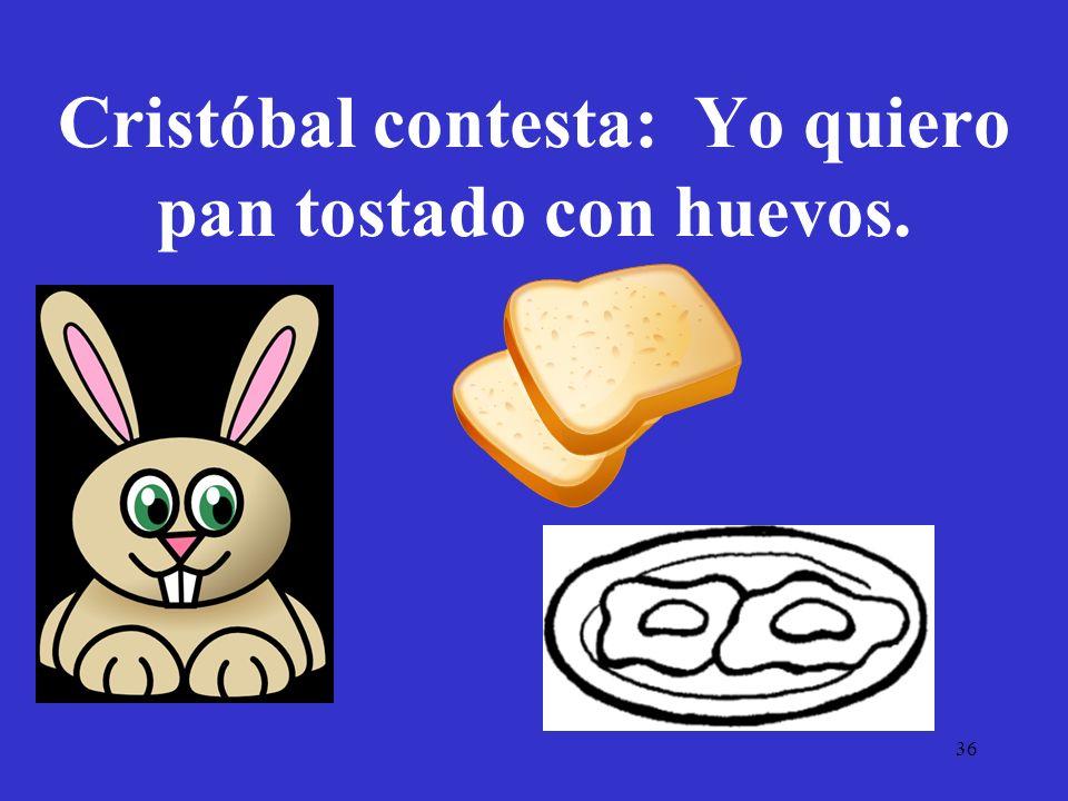 36 Cristóbal contesta: Yo quiero pan tostado con huevos.
