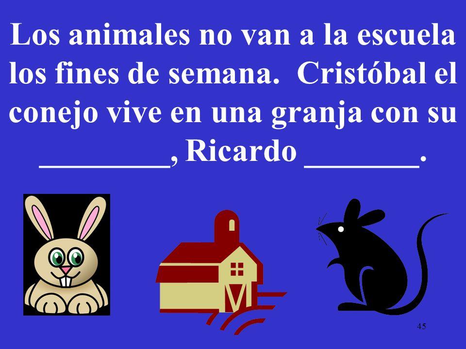 45 Los animales no van a la escuela los fines de semana. Cristóbal el conejo vive en una granja con su ________, Ricardo _______.