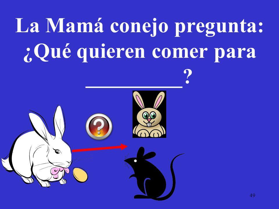 49 La Mamá conejo pregunta: ¿Qué quieren comer para _________?