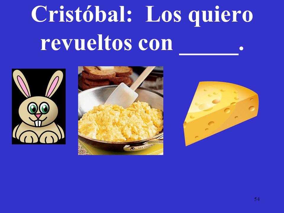 54 Cristóbal: Los quiero revueltos con _____.