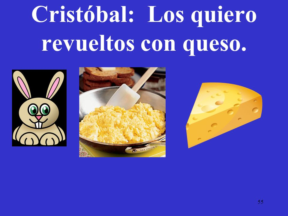 55 Cristóbal: Los quiero revueltos con queso.