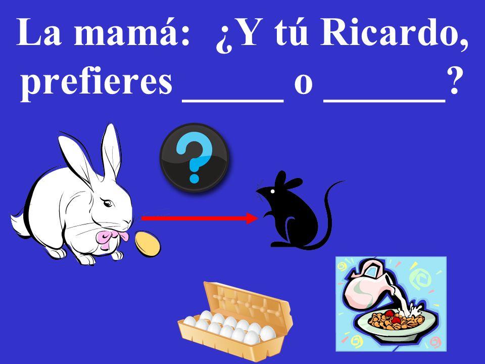 56 La mamá: ¿Y tú Ricardo, prefieres _____ o ______?