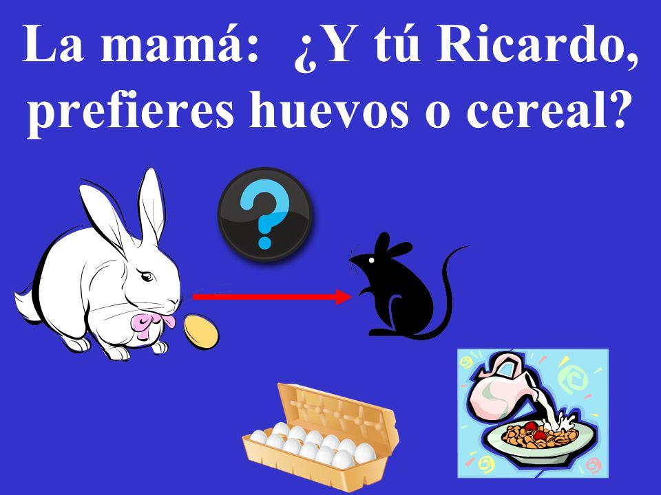 57 La mamá: ¿Y tú Ricardo, prefieres huevos o cereal?