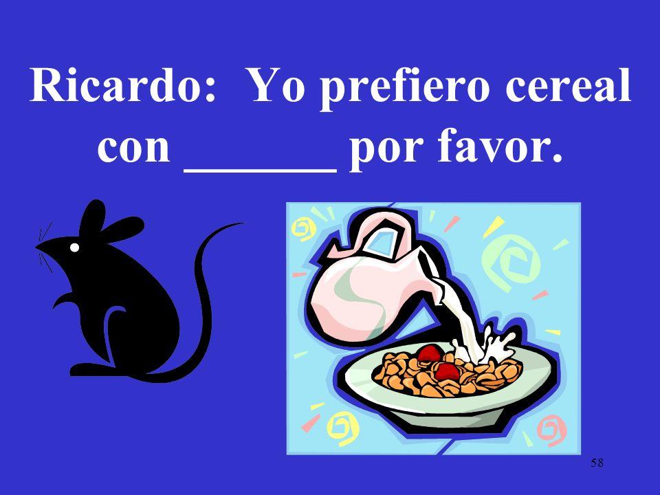 58 Ricardo: Yo prefiero cereal con ______ por favor.