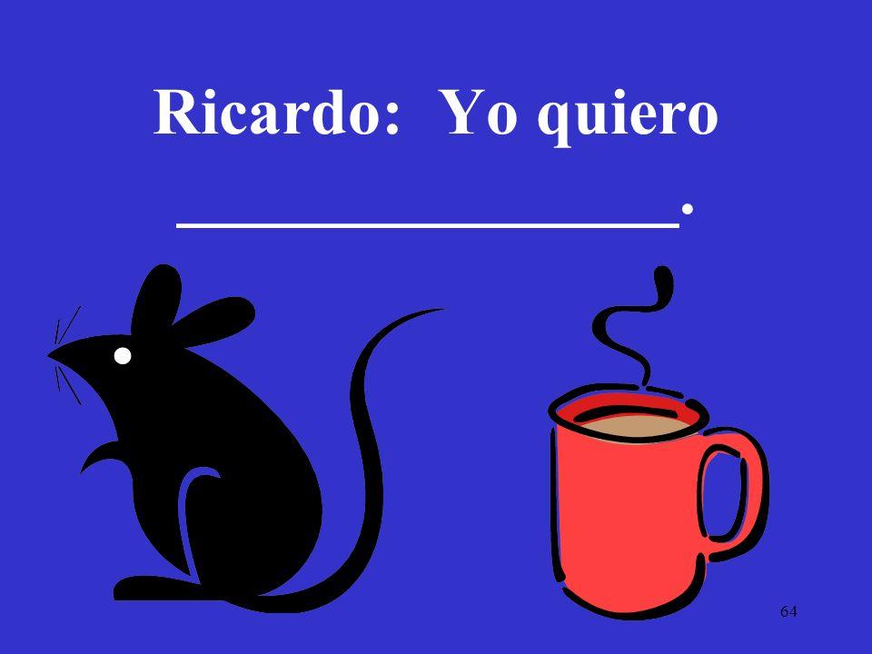 64 Ricardo: Yo quiero _______________.