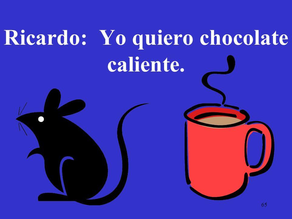 65 Ricardo: Yo quiero chocolate caliente.