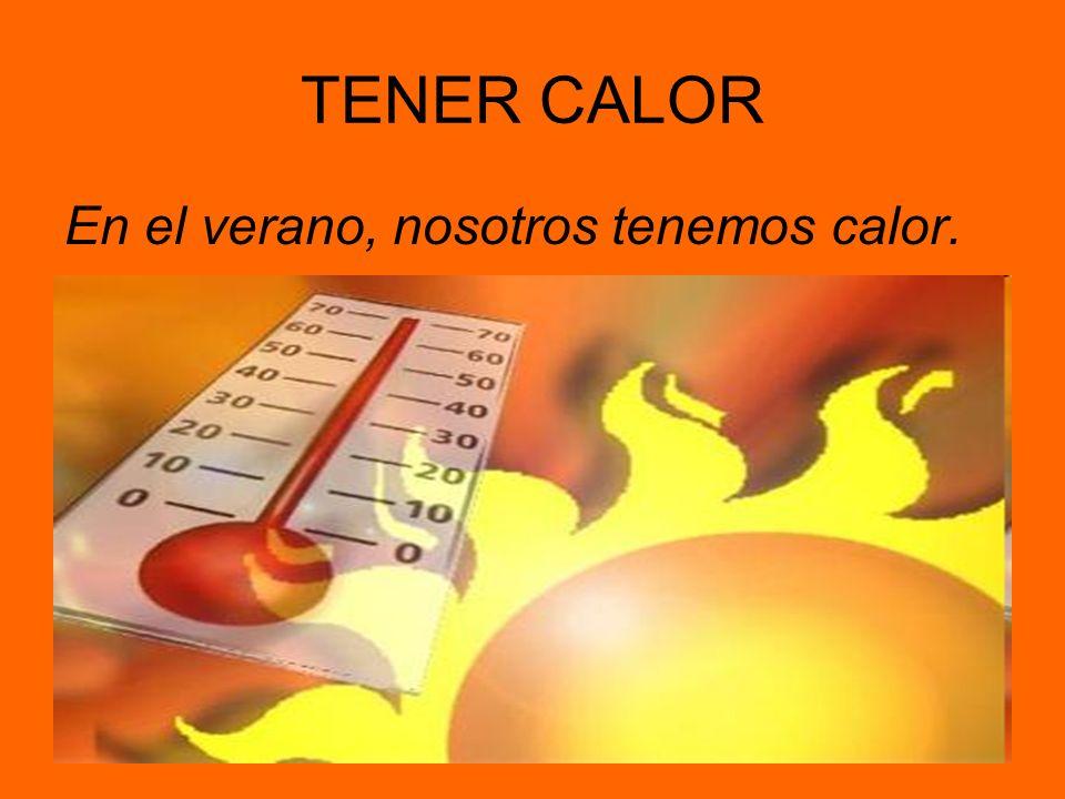 TENER CALOR En el verano, nosotros tenemos calor.