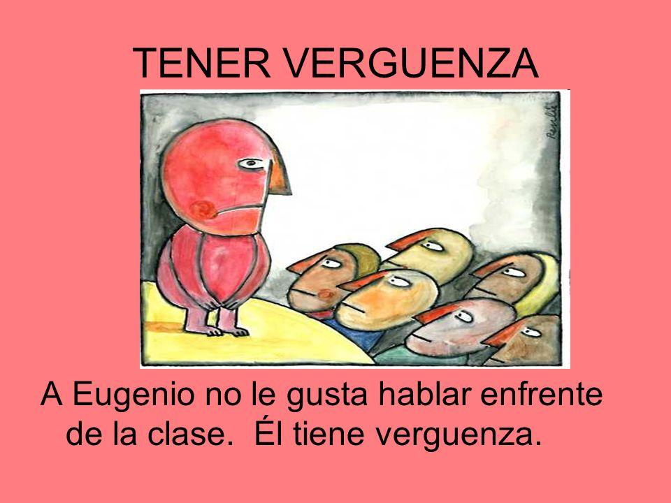 TENER VERGUENZA A Eugenio no le gusta hablar enfrente de la clase. Él tiene verguenza.