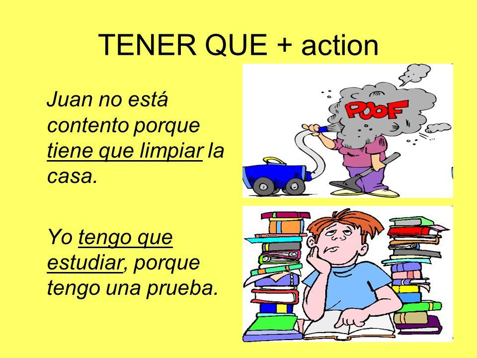 TENER QUE + action Juan no está contento porque tiene que limpiar la casa. Yo tengo que estudiar, porque tengo una prueba.