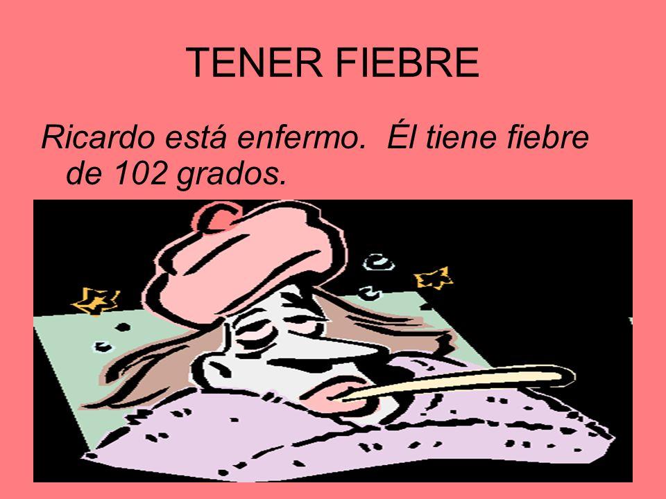 TENER FIEBRE Ricardo está enfermo. Él tiene fiebre de 102 grados.