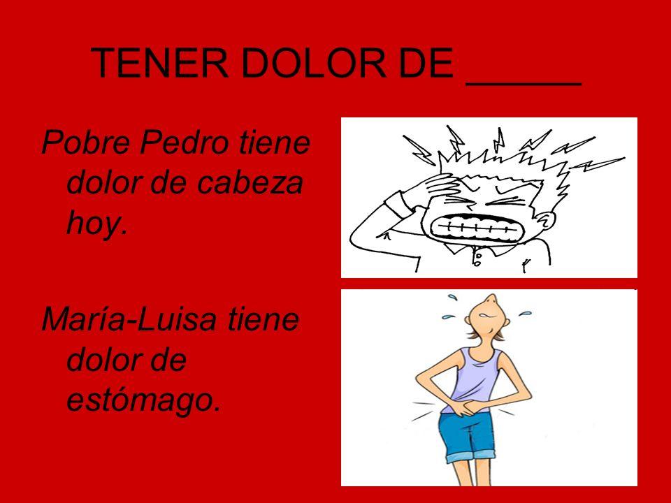 TENER DOLOR DE _____ Pobre Pedro tiene dolor de cabeza hoy. María-Luisa tiene dolor de estómago.