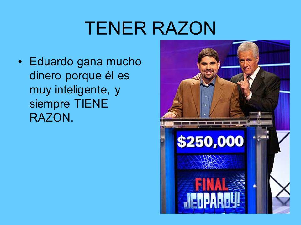 TENER RAZON Eduardo gana mucho dinero porque él es muy inteligente, y siempre TIENE RAZON.