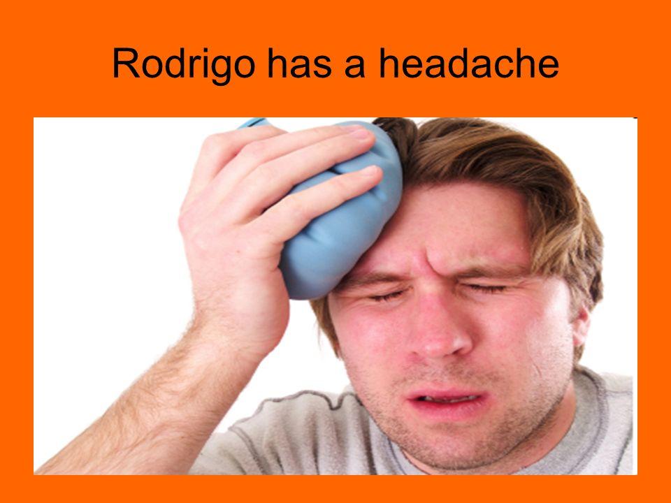 Rodrigo has a headache