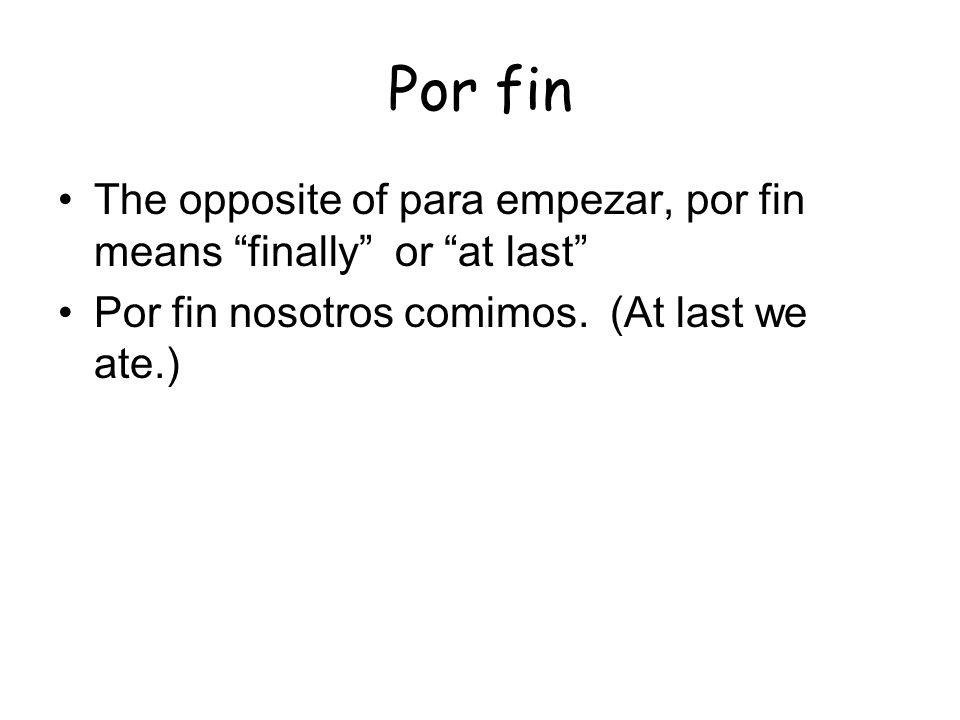 Por fin The opposite of para empezar, por fin means finally or at last Por fin nosotros comimos. (At last we ate.)