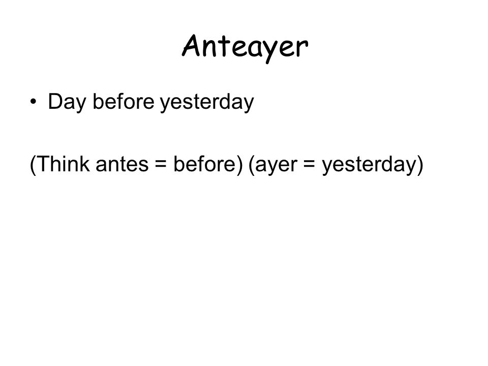 Anteayer Day before yesterday (Think antes = before) (ayer = yesterday)