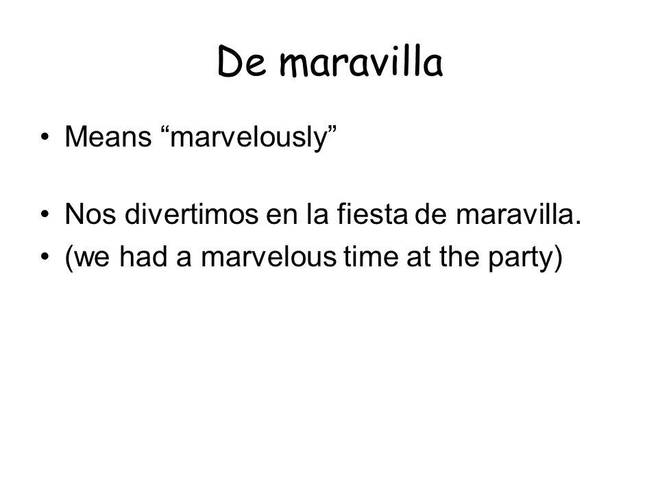 De maravilla Means marvelously Nos divertimos en la fiesta de maravilla. (we had a marvelous time at the party)