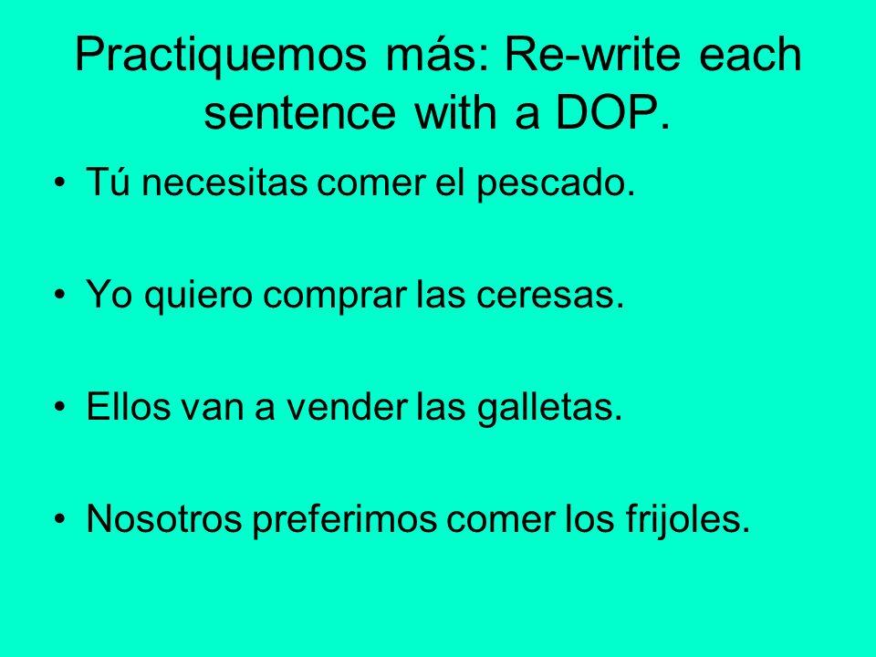 Practiquemos más: Re-write each sentence with a DOP. Tú necesitas comer el pescado. Yo quiero comprar las ceresas. Ellos van a vender las galletas. No