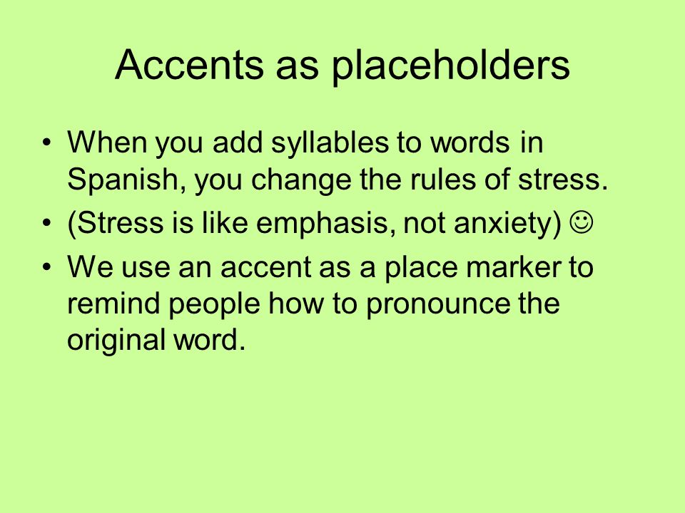 Accents as placeholders When you add syllables to words in Spanish, you change the rules of stress. (Stress is like emphasis, not anxiety) We use an a