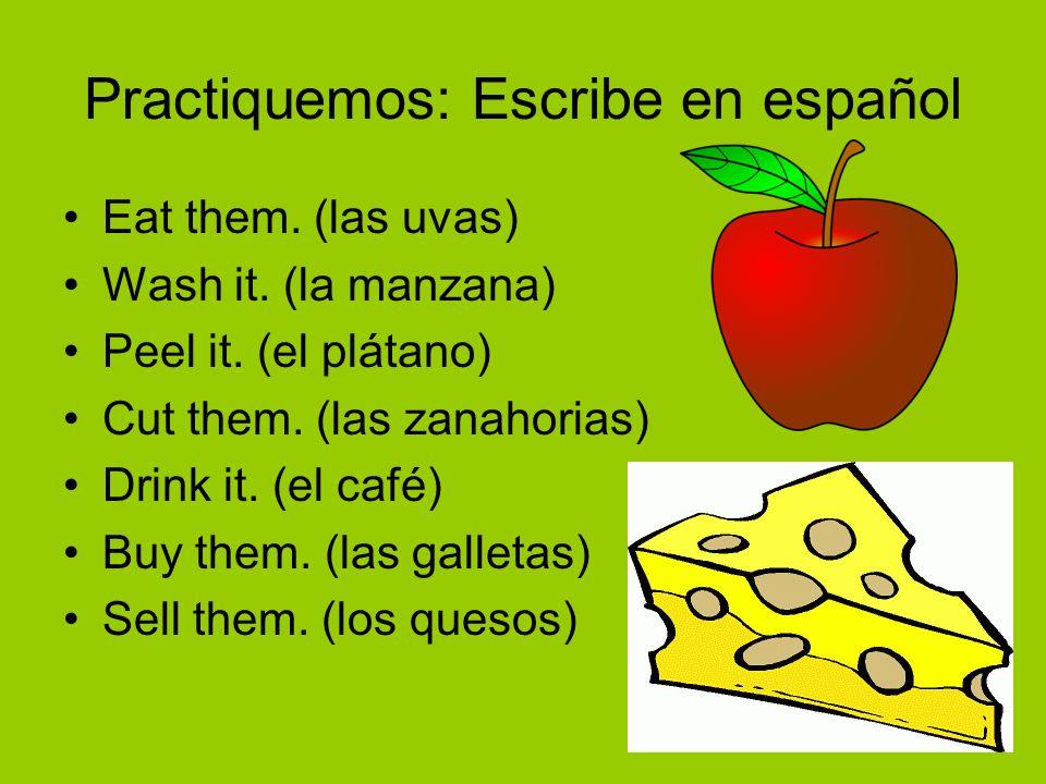 Practiquemos: Escribe en español Eat them. (las uvas) Wash it. (la manzana) Peel it. (el plátano) Cut them. (las zanahorias) Drink it. (el café) Buy t