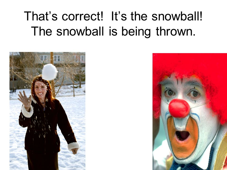 Thats correct! Its the snowball! The snowball is being thrown.