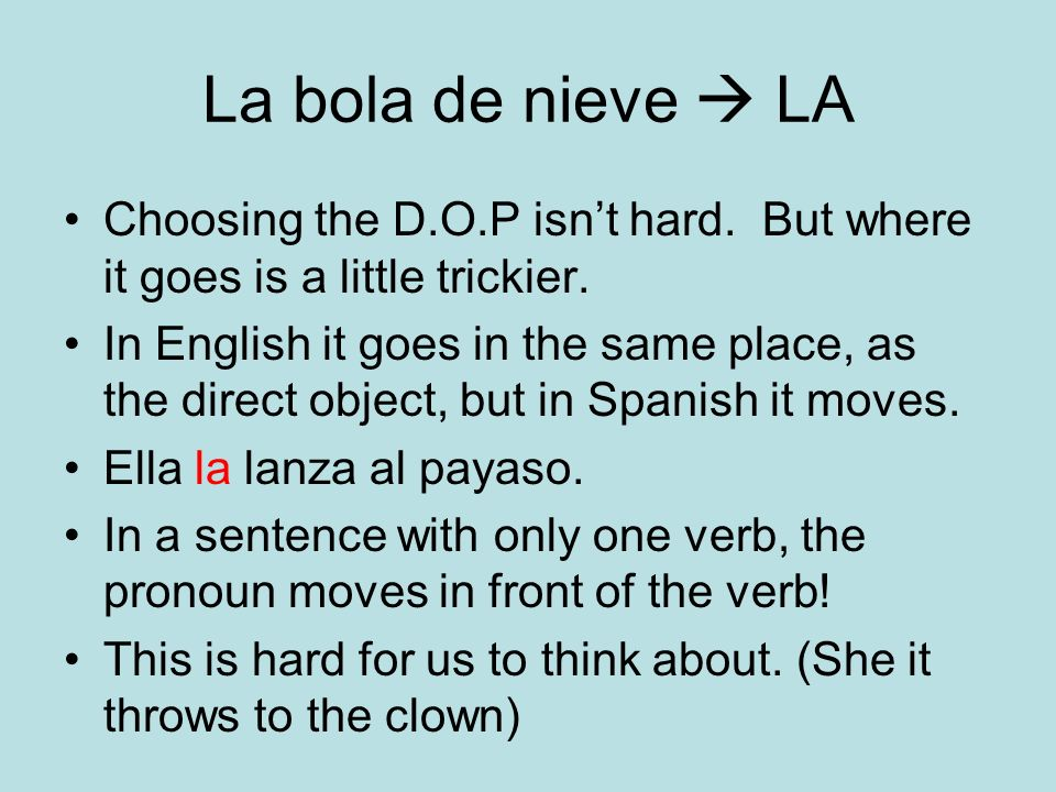 La bola de nieve LA Choosing the D.O.P isnt hard. But where it goes is a little trickier. In English it goes in the same place, as the direct object,